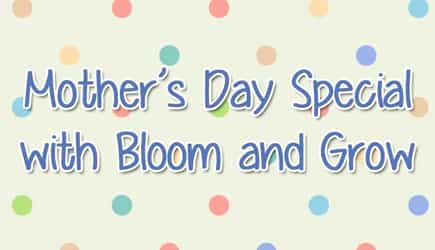 Mother's Day Special with Bloom and Grow