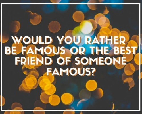 Be famous or the best friend of someone famous?