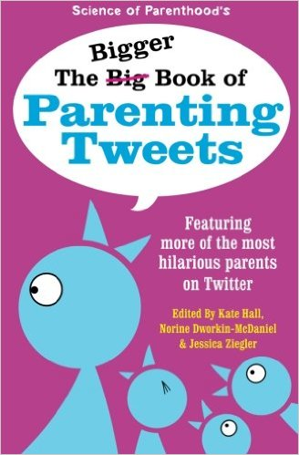 The Bigger Book of Parenting Tweets edited by Kate Hall, Norine Dworkin-McDaniel, and Jessica Zeigler