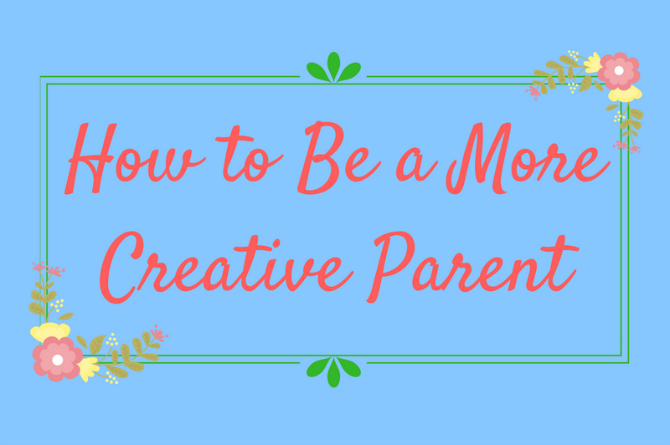 A simple guide on how to be a more creative parent