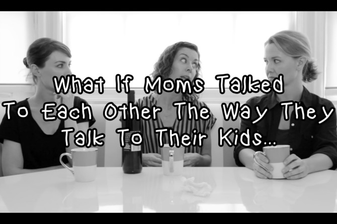 What if mothers talked to each other like they talk to their kids?
